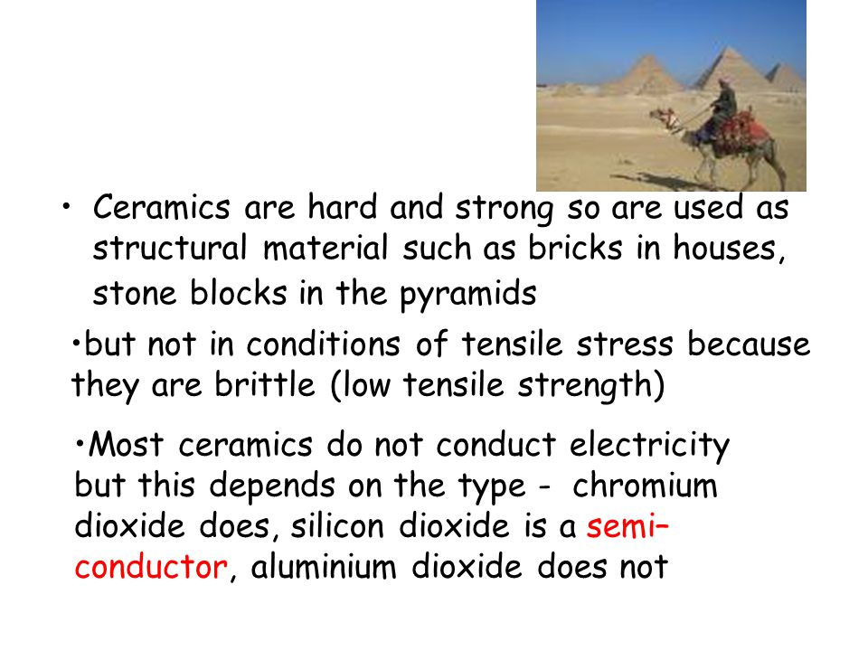 Ceramics are hard and strong so are used as structural material such as bricks in houses, stone blocks in the pyramids