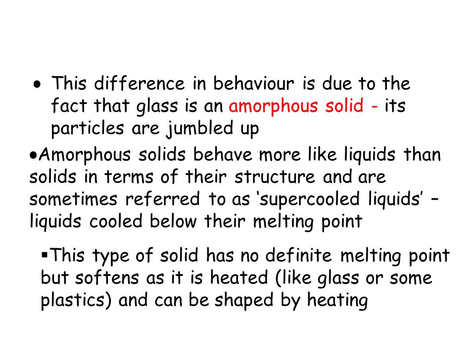 This difference in behaviour is due to the fact that glass is an amorphous solid - its particles are jumbled up