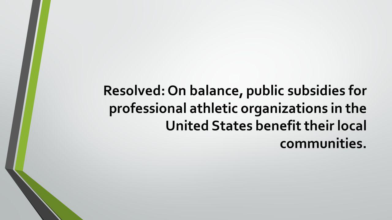 Resolved: On balance, public subsidies for professional athletic organizations in the United States benefit their local communities.