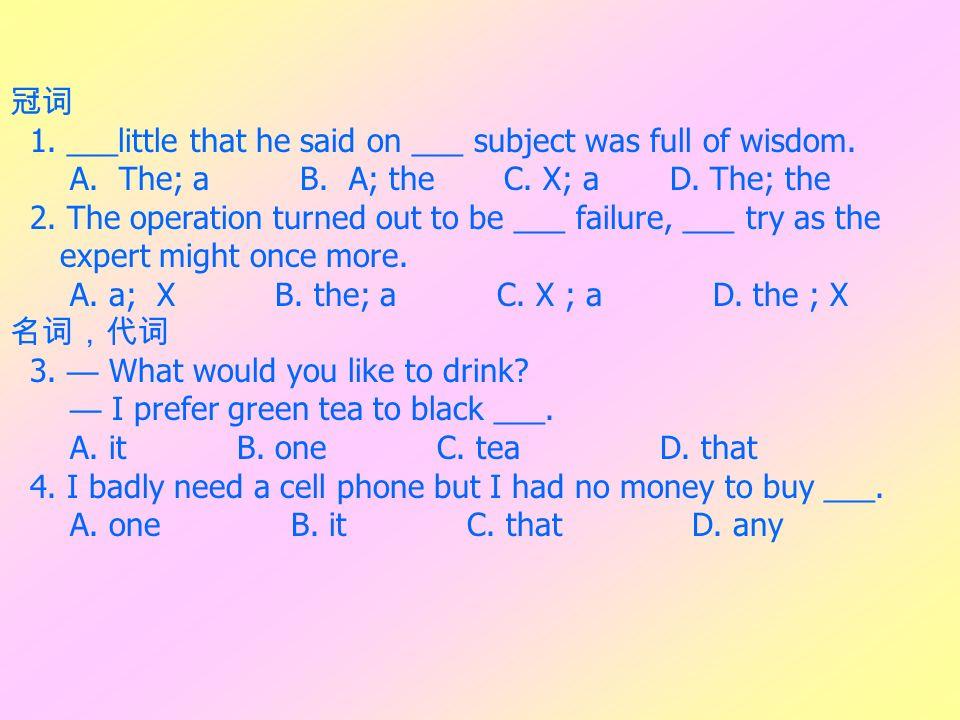 冠词 1. ___little that he said on ___ subject was full of wisdom. A. The; a B. A; the C. X; a D. The; the.