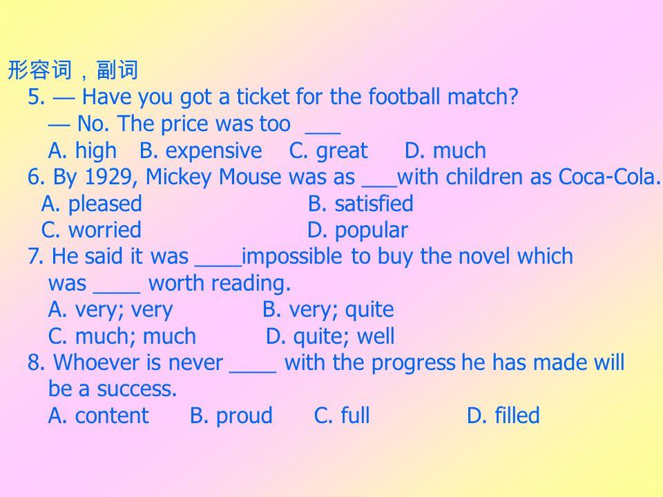 形容词,副词 5. — Have you got a ticket for the football match — No. The price was too ___. A. high B. expensive C. great D. much.