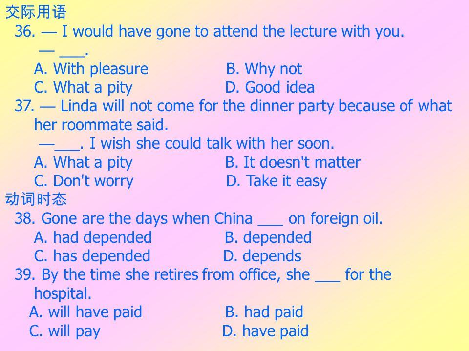 交际用语 36. — I would have gone to attend the lecture with you. — ___. A. With pleasure B. Why not.
