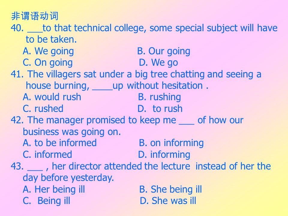 非谓语动词 40. ___to that technical college, some special subject will have. to be taken. A. We going B. Our going.