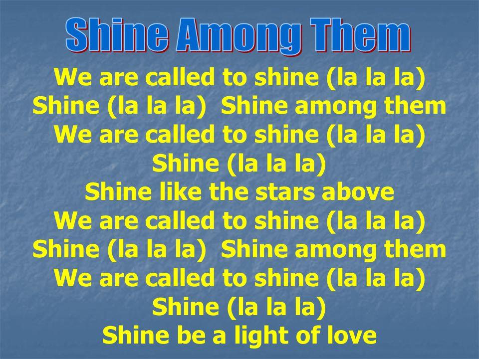 We are called to shine (la la la) Shine (la la la) Shine among them