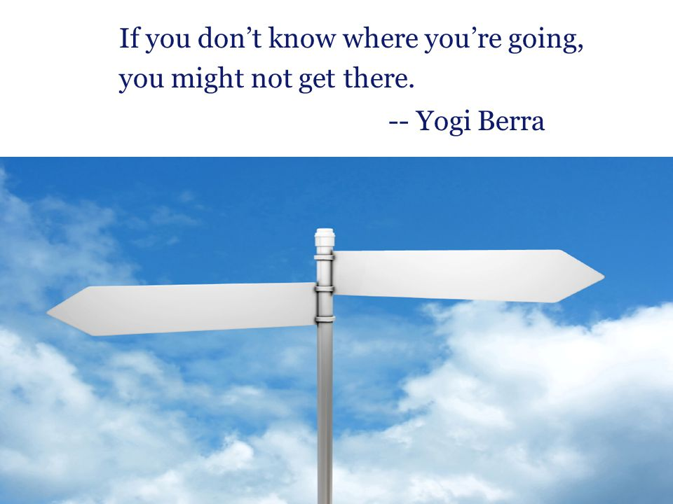 If you don't know where you're going, you might not get there.