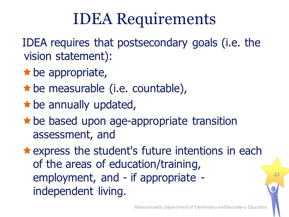 IDEA Requirements IDEA requires that postsecondary goals (i.e. the vision statement): be appropriate,