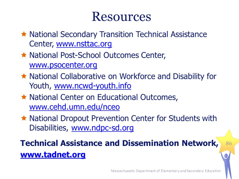 Resources National Secondary Transition Technical Assistance Center, www.nsttac.org. National Post-School Outcomes Center, www.psocenter.org.