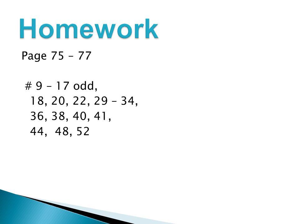 Homework Page 75 – 77 # 9 – 17 odd, 18, 20, 22, 29 – 34, 36, 38, 40, 41, 44, 48, 52