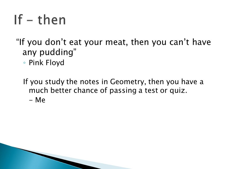 If - then If you don't eat your meat, then you can't have any pudding Pink Floyd.