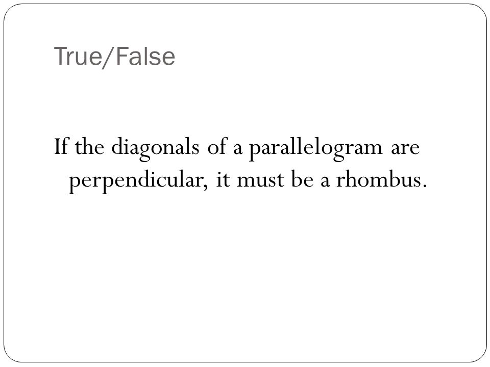 True/False If the diagonals of a parallelogram are perpendicular, it must be a rhombus.