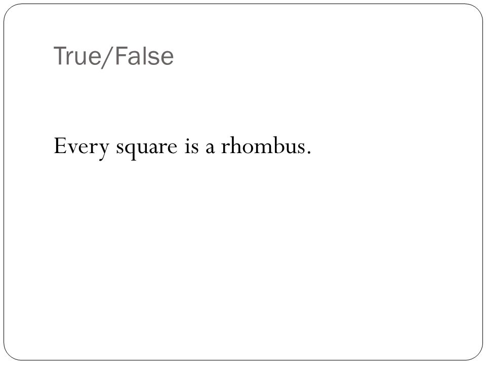 True/False Every square is a rhombus.