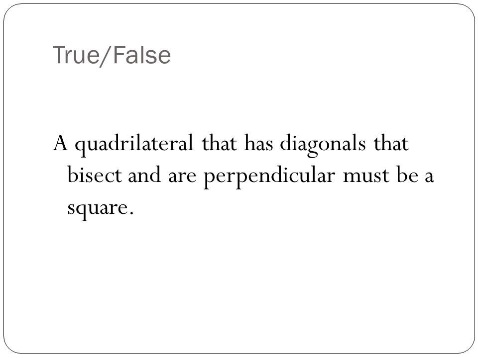 True/False A quadrilateral that has diagonals that bisect and are perpendicular must be a square.