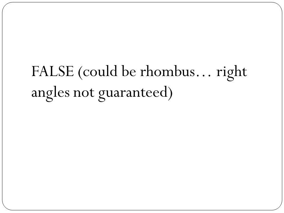 FALSE (could be rhombus… right angles not guaranteed)