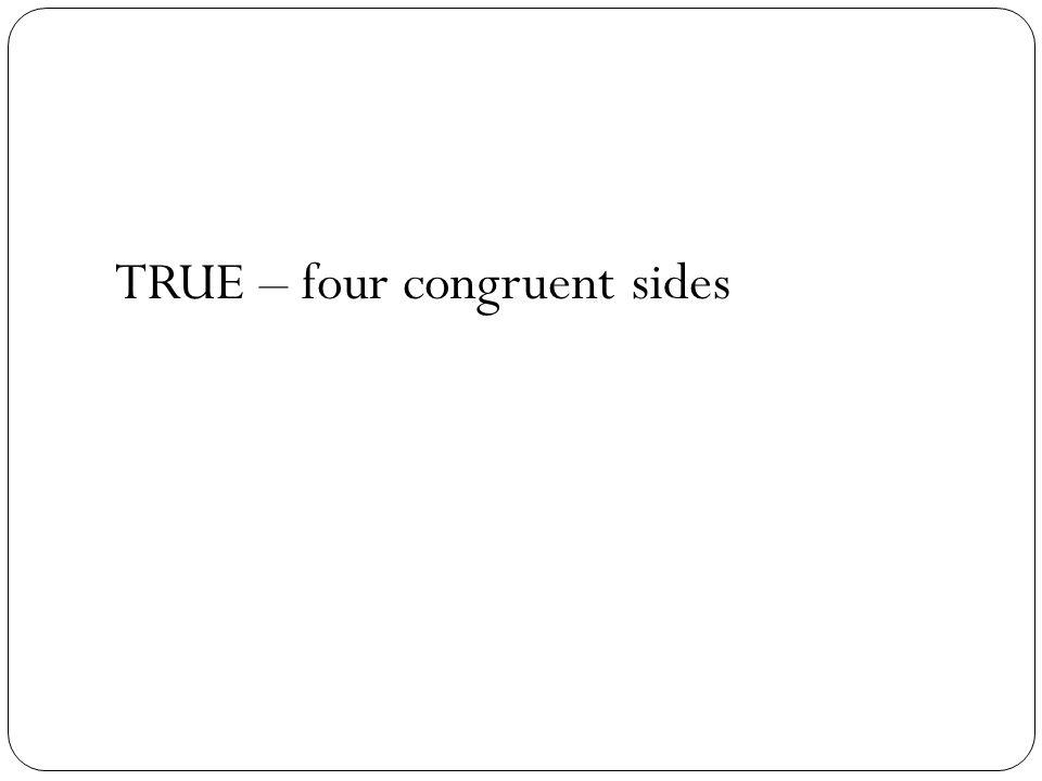 TRUE – four congruent sides