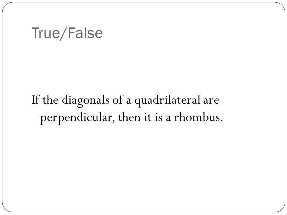 True/False If the diagonals of a quadrilateral are perpendicular, then it is a rhombus.