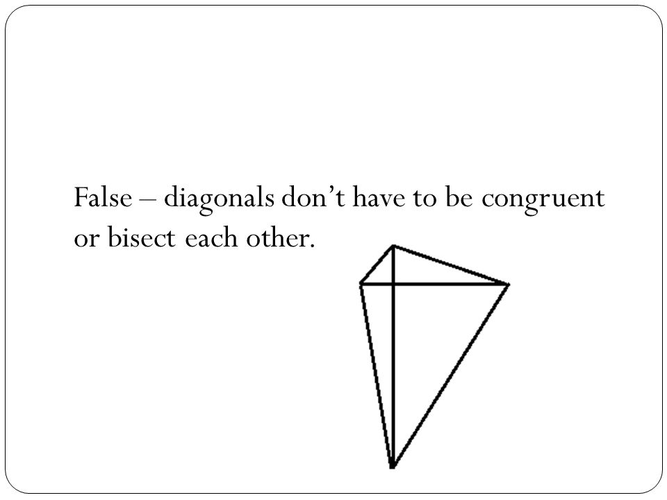 False – diagonals don't have to be congruent or bisect each other.