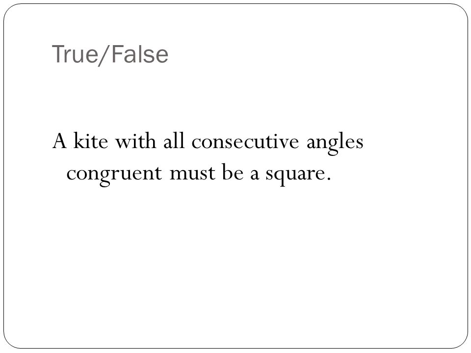 True/False A kite with all consecutive angles congruent must be a square.