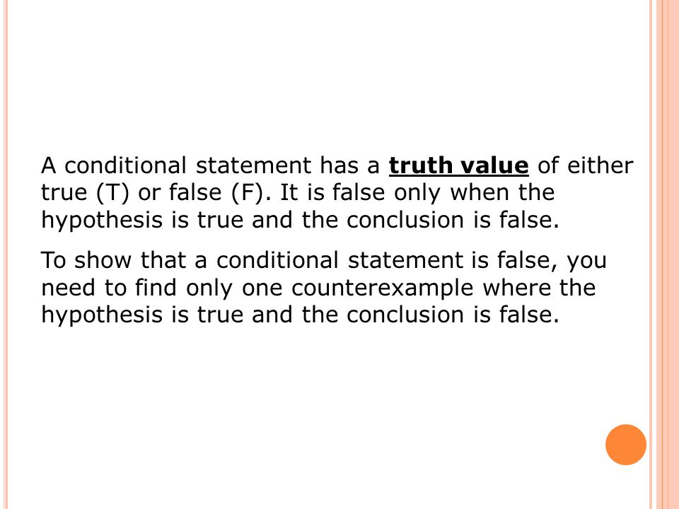 A conditional statement has a truth value of either true (T) or false (F). It is false only when the hypothesis is true and the conclusion is false.