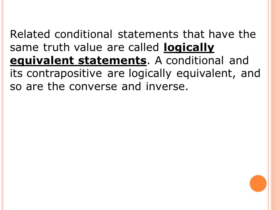 Related conditional statements that have the same truth value are called logically equivalent statements.