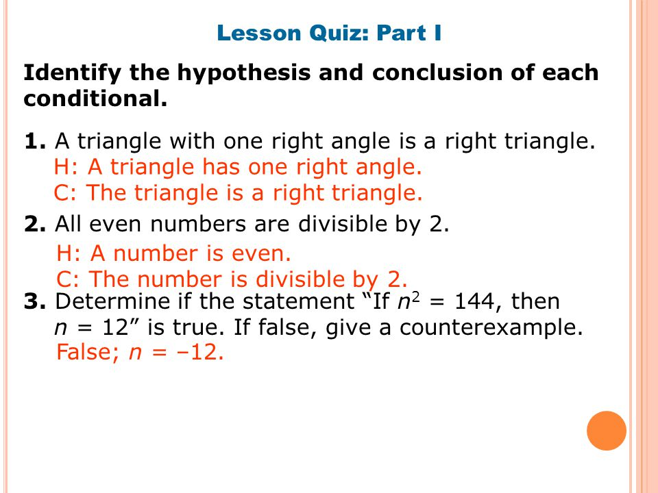 Lesson Quiz: Part I Identify the hypothesis and conclusion of each conditional. 1. A triangle with one right angle is a right triangle.