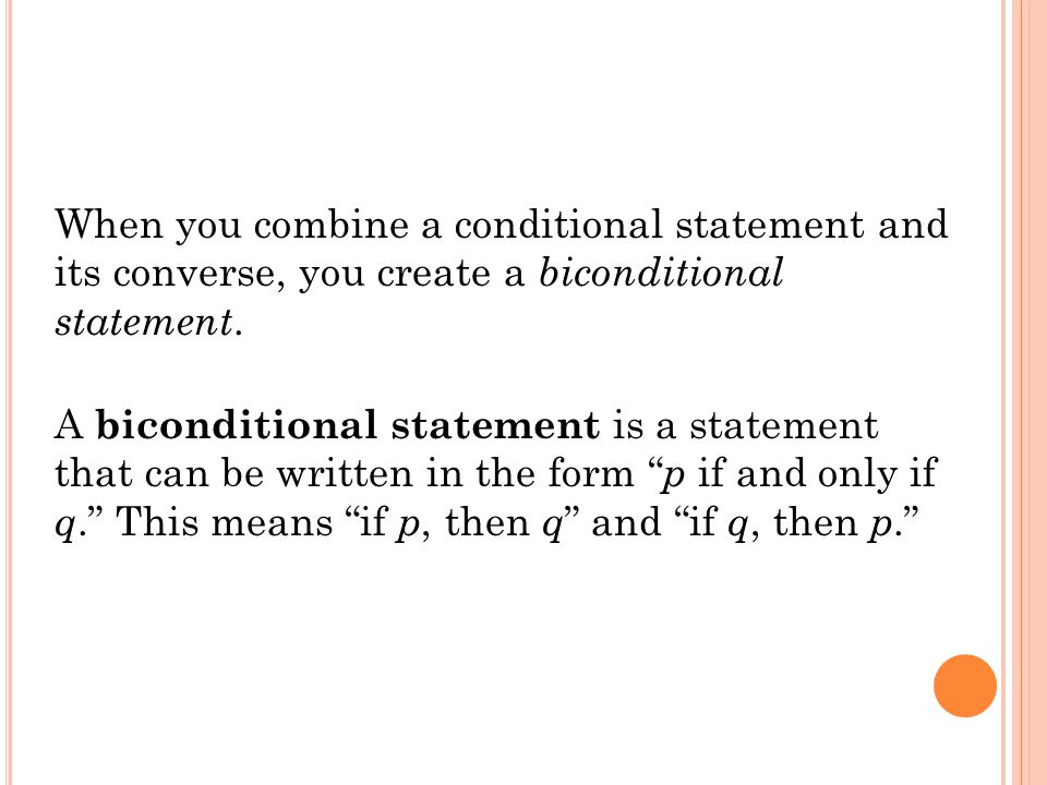 When you combine a conditional statement and its converse, you create a biconditional statement.