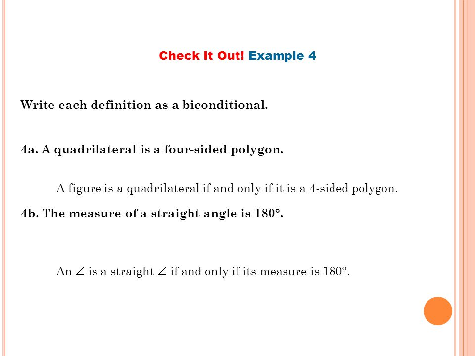 Check It Out! Example 4 Write each definition as a biconditional. 4a. A quadrilateral is a four-sided polygon.