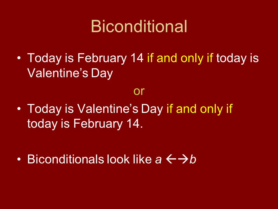 Biconditional Today is February 14 if and only if today is Valentine's Day. or. Today is Valentine's Day if and only if today is February 14.