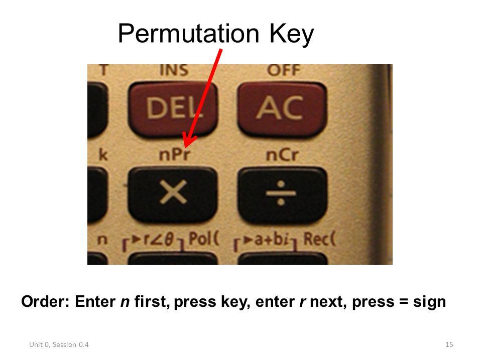 Permutation Key Order: Enter n first, press key, enter r next, press = sign Unit 0, Session 0.4