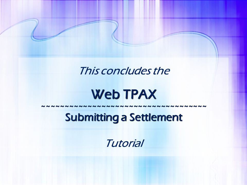 This concludes the Web TPAX ~~~~~~~~~~~~~~~~~~~~~~~~~~~~~~~~~~~~ Submitting a Settlement Tutorial