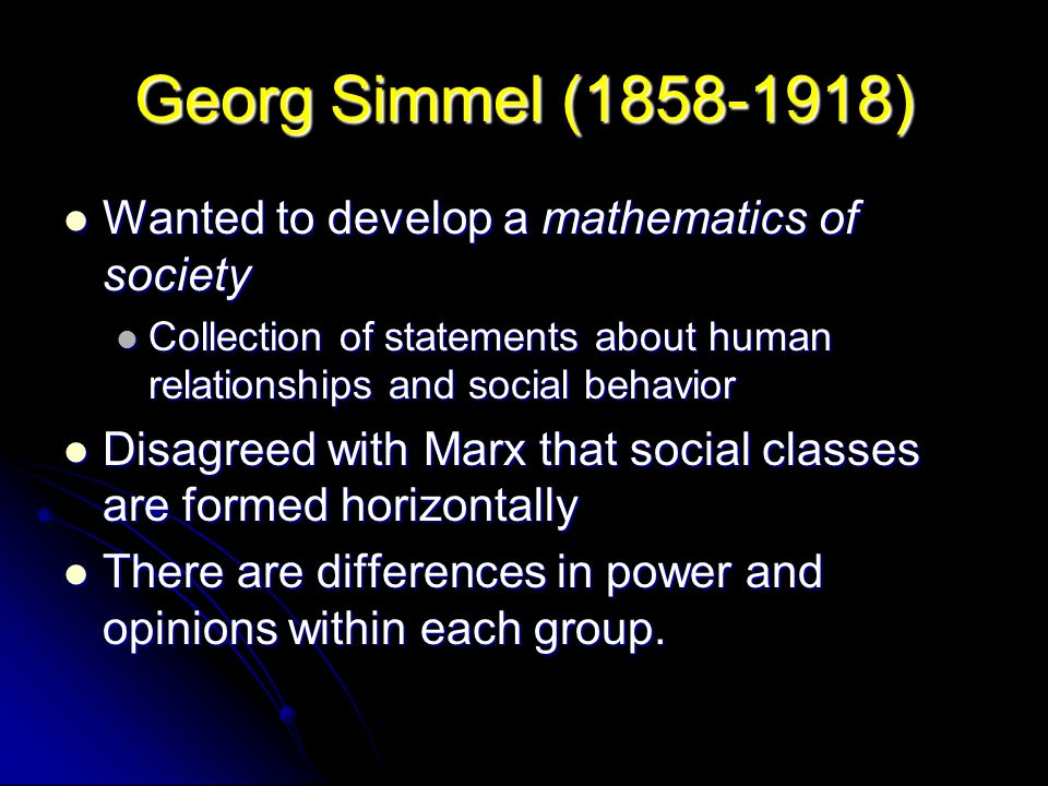 Georg Simmel (1858-1918) Wanted to develop a mathematics of society