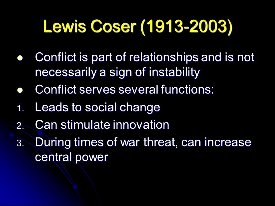 Lewis Coser ( ) Conflict is part of relationships and is not necessarily a sign of instability.