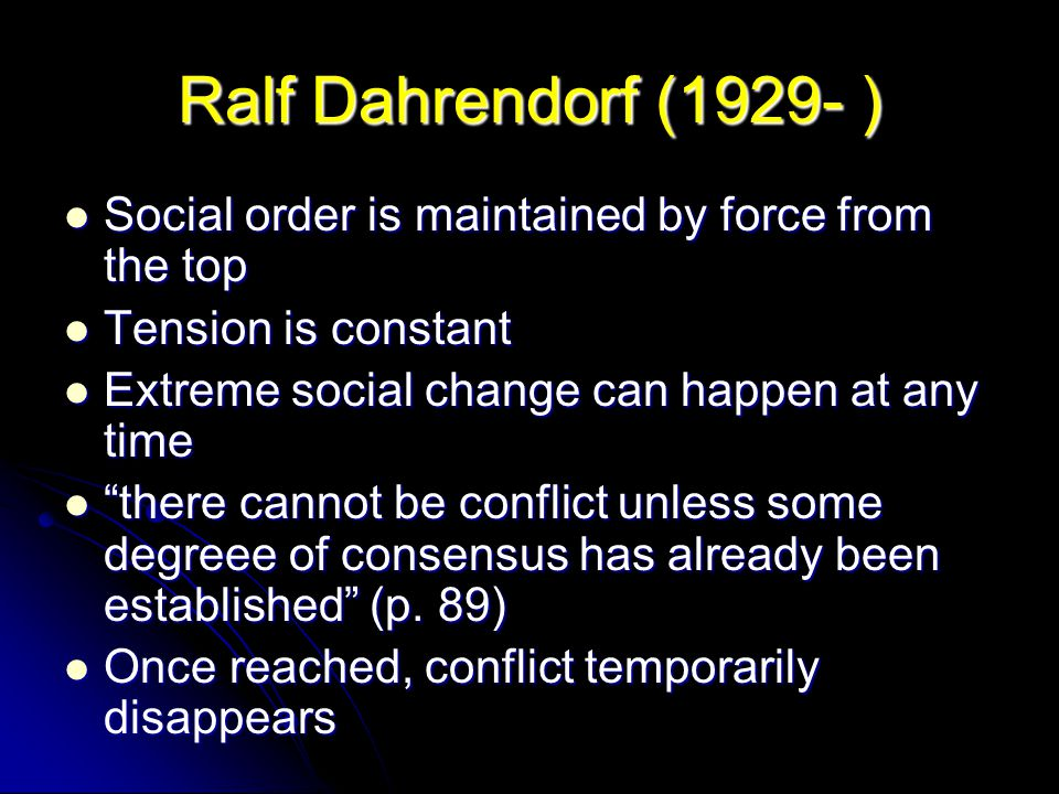 Ralf Dahrendorf (1929- ) Social order is maintained by force from the top. Tension is constant. Extreme social change can happen at any time.