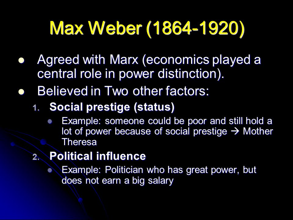 Max Weber (1864-1920) Agreed with Marx (economics played a central role in power distinction). Believed in Two other factors: