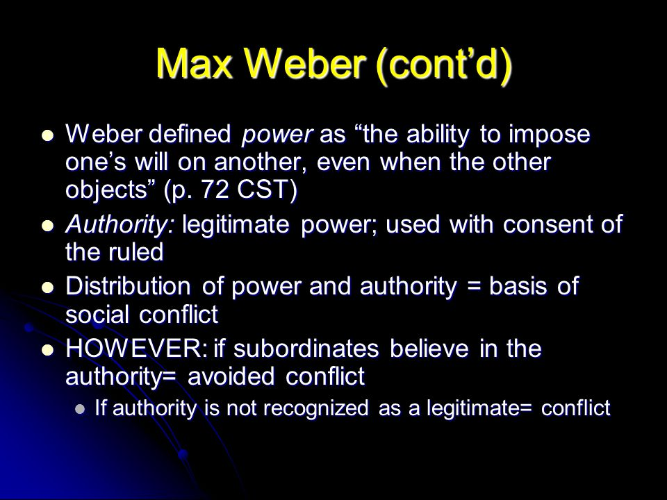 Max Weber (cont'd) Weber defined power as the ability to impose one's will on another, even when the other objects (p. 72 CST)