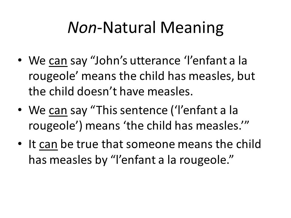 Non-Natural Meaning We can say John's utterance 'l'enfant a la rougeole' means the child has measles, but the child doesn't have measles.