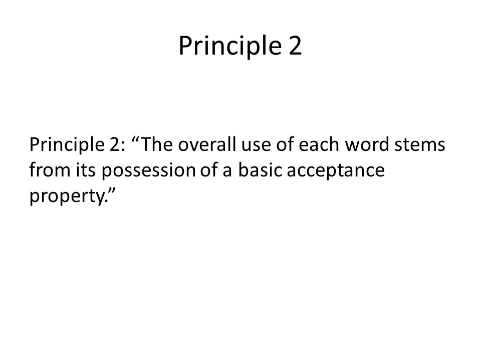 Principle 2 Principle 2: The overall use of each word stems from its possession of a basic acceptance property.
