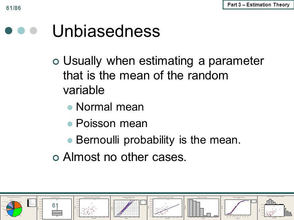 Unbiasedness Usually when estimating a parameter that is the mean of the random variable. Normal mean.