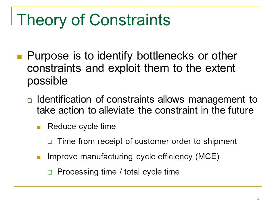 Theory of Constraints Purpose is to identify bottlenecks or other constraints and exploit them to the extent possible.