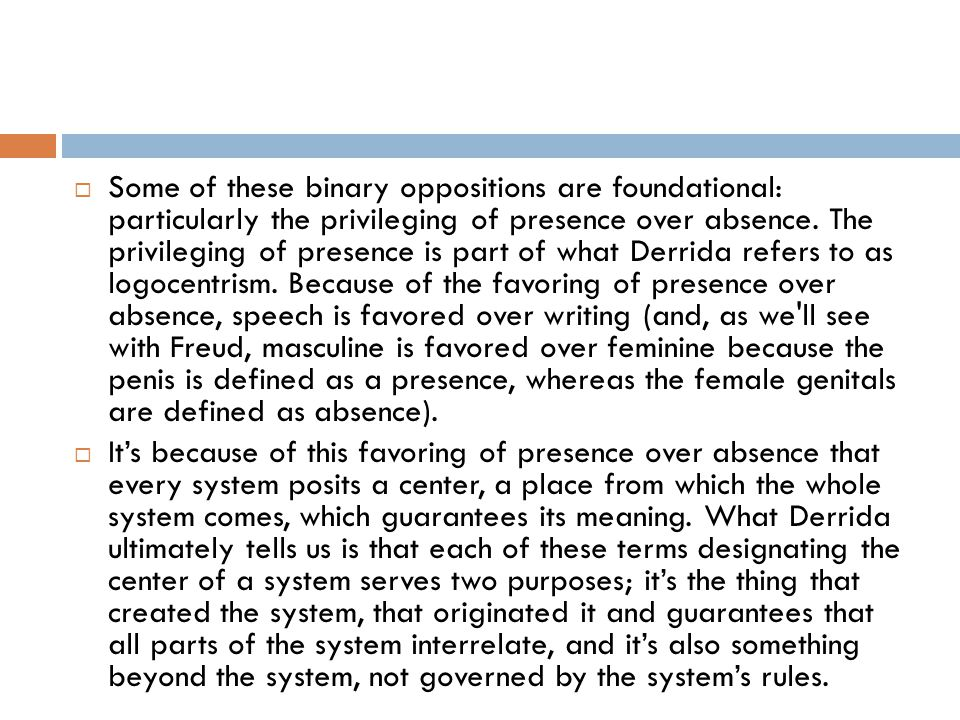 Some of these binary oppositions are foundational: particularly the privileging of presence over absence. The privileging of presence is part of what Derrida refers to as logocentrism. Because of the favoring of presence over absence, speech is favored over writing (and, as we ll see with Freud, masculine is favored over feminine because the penis is defined as a presence, whereas the female genitals are defined as absence).