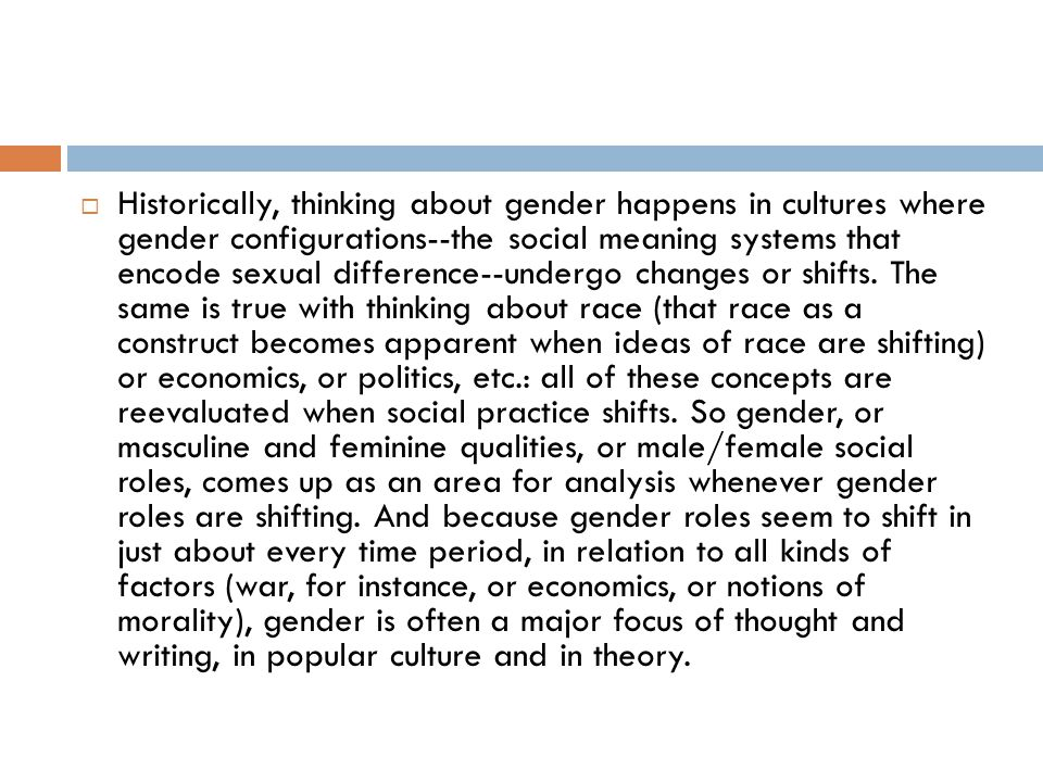 Historically, thinking about gender happens in cultures where gender configurations--the social meaning systems that encode sexual difference--undergo changes or shifts.
