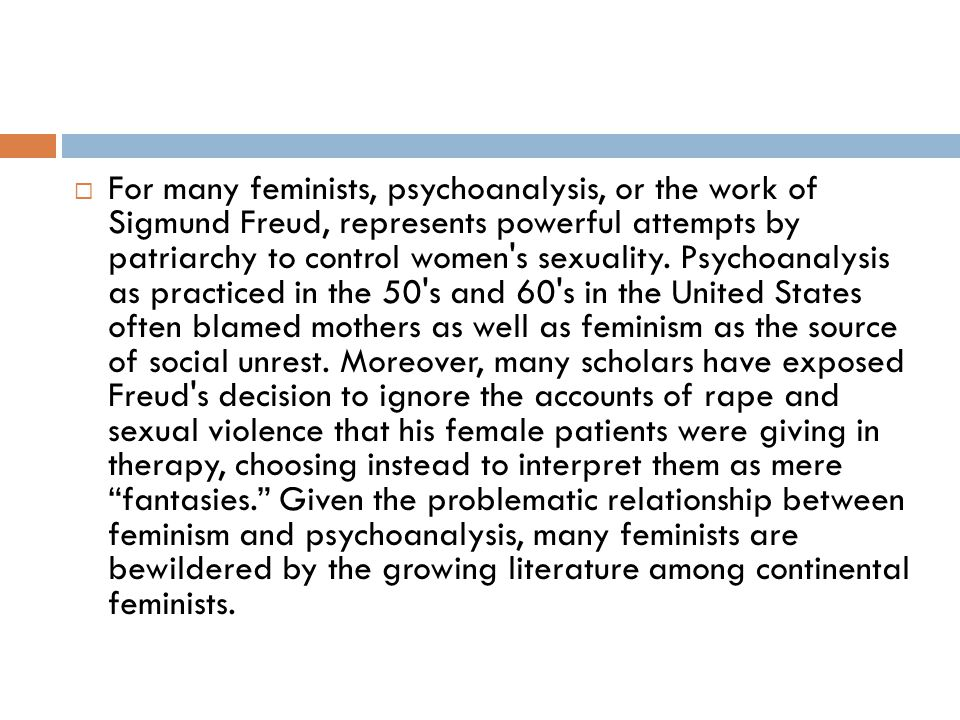 For many feminists, psychoanalysis, or the work of Sigmund Freud, represents powerful attempts by patriarchy to control women s sexuality.