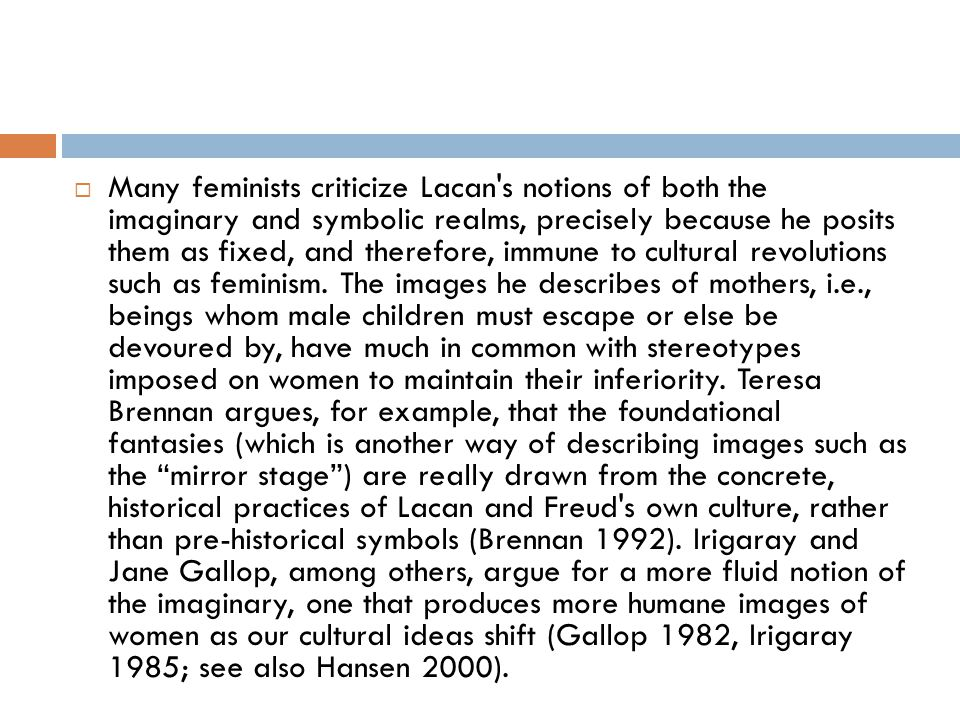 Many feminists criticize Lacan s notions of both the imaginary and symbolic realms, precisely because he posits them as fixed, and therefore, immune to cultural revolutions such as feminism.