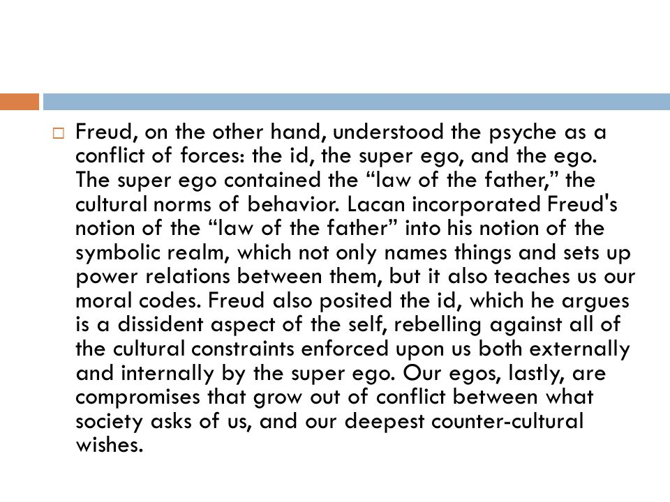 Freud, on the other hand, understood the psyche as a conflict of forces: the id, the super ego, and the ego.