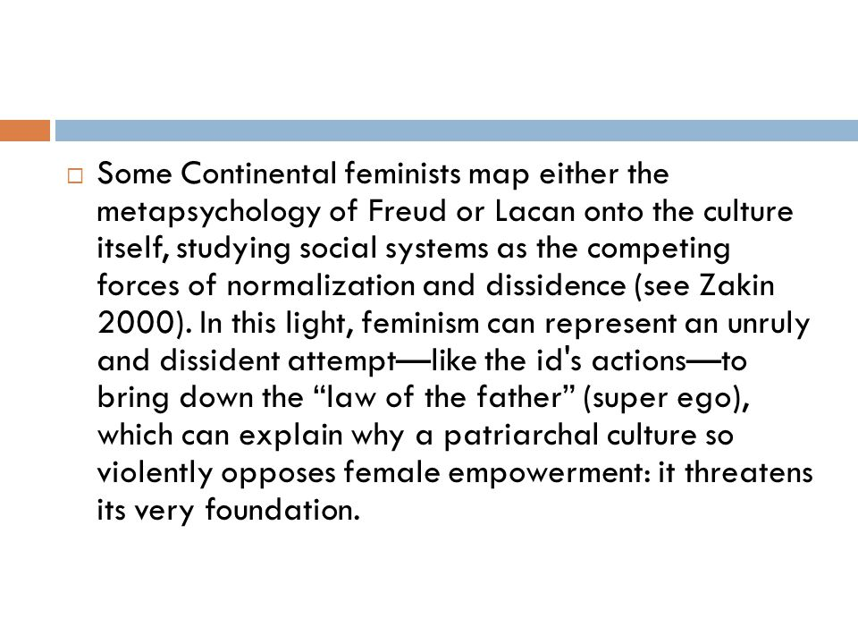 Some Continental feminists map either the metapsychology of Freud or Lacan onto the culture itself, studying social systems as the competing forces of normalization and dissidence (see Zakin 2000).