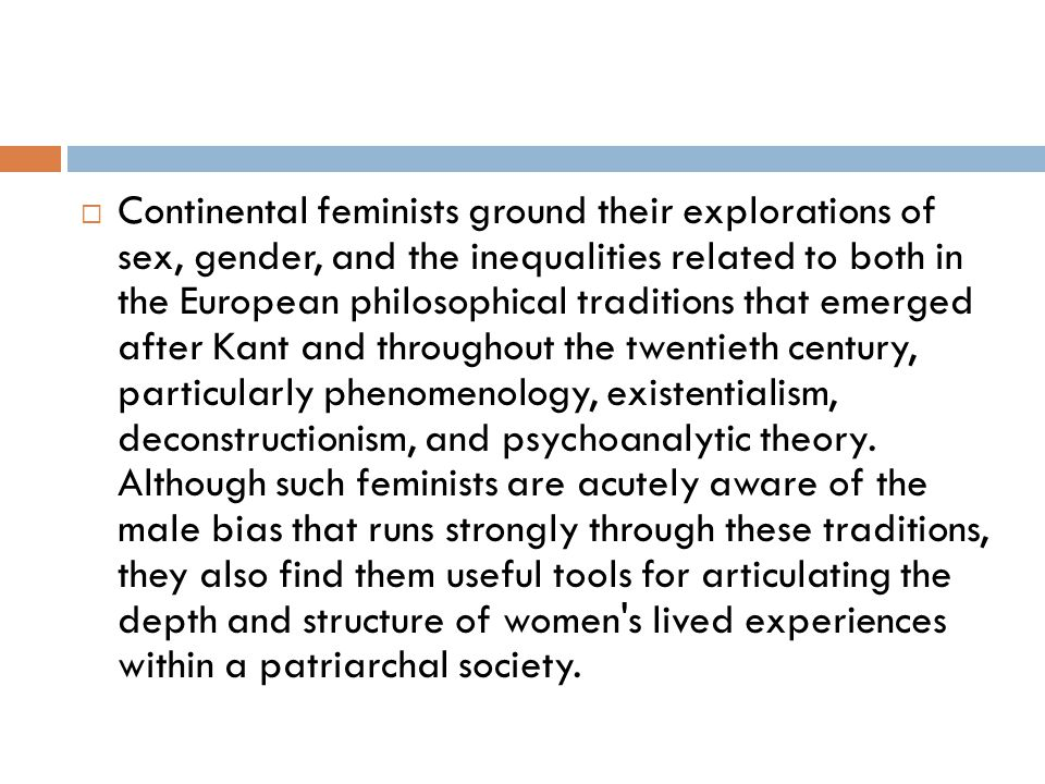 Continental feminists ground their explorations of sex, gender, and the inequalities related to both in the European philosophical traditions that emerged after Kant and throughout the twentieth century, particularly phenomenology, existentialism, deconstructionism, and psychoanalytic theory.