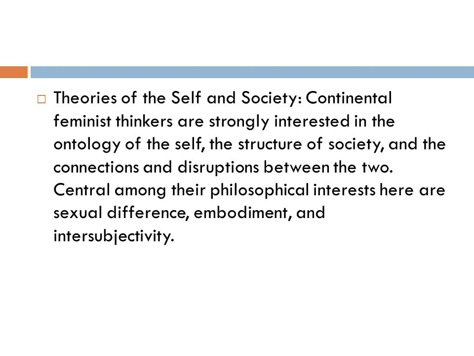 Theories of the Self and Society: Continental feminist thinkers are strongly interested in the ontology of the self, the structure of society, and the connections and disruptions between the two.