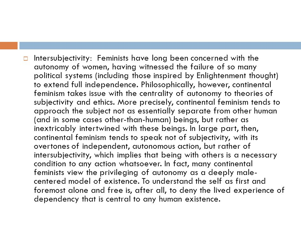 Intersubjectivity: Feminists have long been concerned with the autonomy of women, having witnessed the failure of so many political systems (including those inspired by Enlightenment thought) to extend full independence.