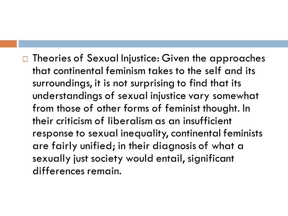 Theories of Sexual Injustice: Given the approaches that continental feminism takes to the self and its surroundings, it is not surprising to find that its understandings of sexual injustice vary somewhat from those of other forms of feminist thought.