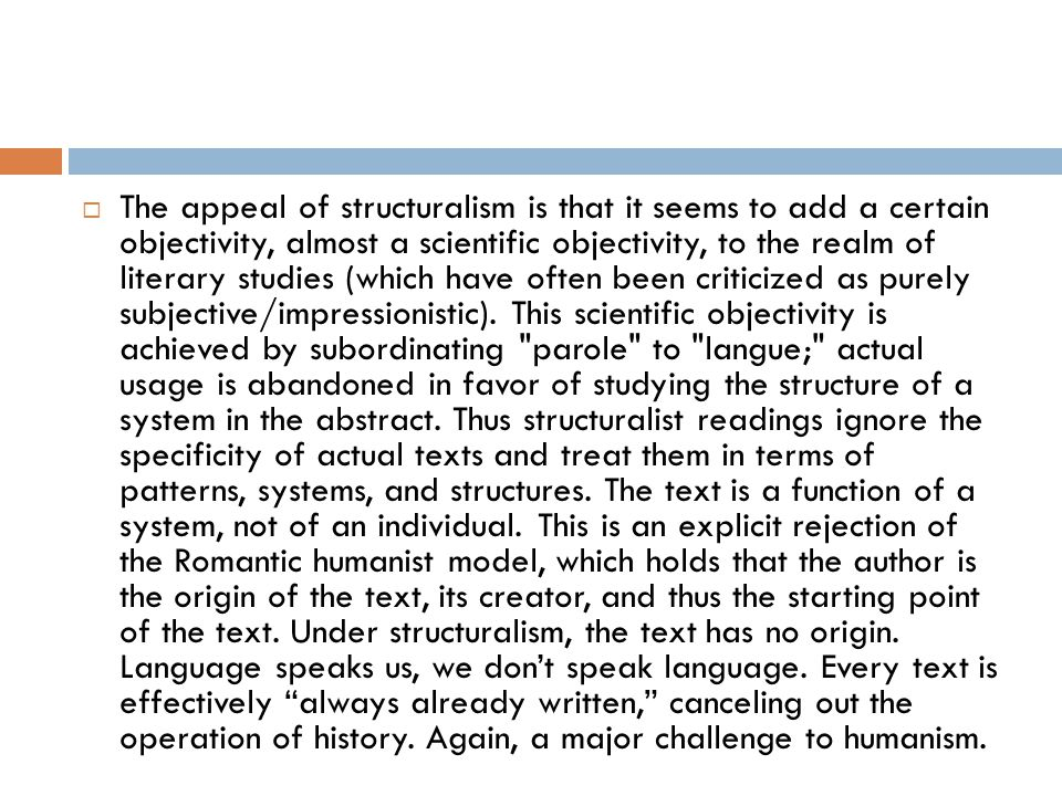 The appeal of structuralism is that it seems to add a certain objectivity, almost a scientific objectivity, to the realm of literary studies (which have often been criticized as purely subjective/impressionistic).