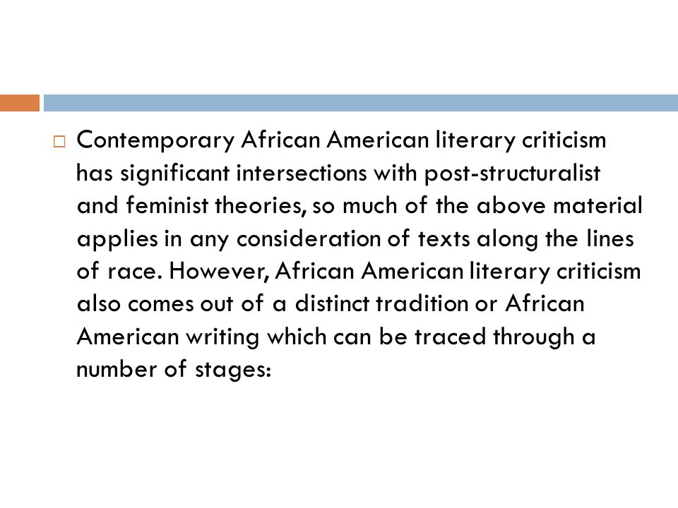 Contemporary African American literary criticism has significant intersections with post-structuralist and feminist theories, so much of the above material applies in any consideration of texts along the lines of race.